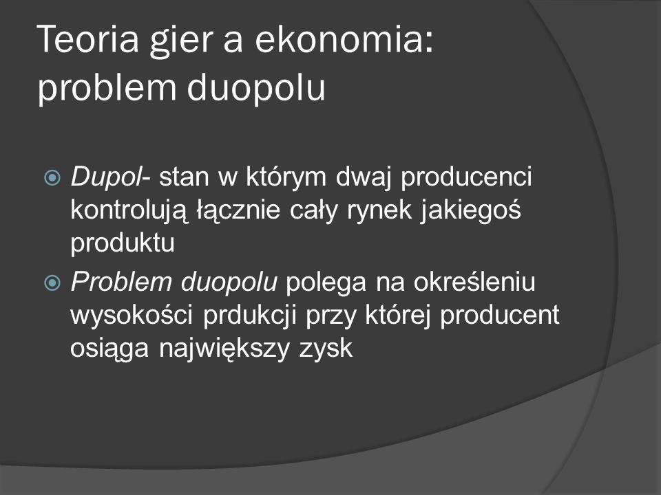 Teoria gier a ekonomia: problem duopolu  Dupol- stan w którym dwaj producenci kontrolują łącznie cały rynek jakiegoś produktu  Problem duopolu polega na określeniu wysokości prdukcji przy której producent osiąga największy zysk