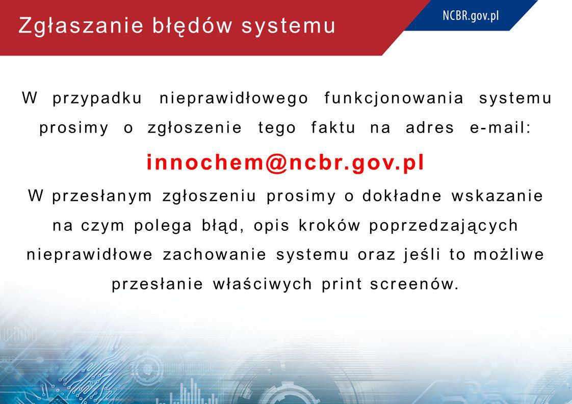 Zgłaszanie błędów systemu W przypadku nieprawidłowego funkcjonowania systemu prosimy o zgłoszenie tego faktu na adres e-mail: innochem@ncbr.gov.pl W przesłanym zgłoszeniu prosimy o dokładne wskazanie na czym polega błąd, opis kroków poprzedzających nieprawidłowe zachowanie systemu oraz jeśli to możliwe przesłanie właściwych print screenów.