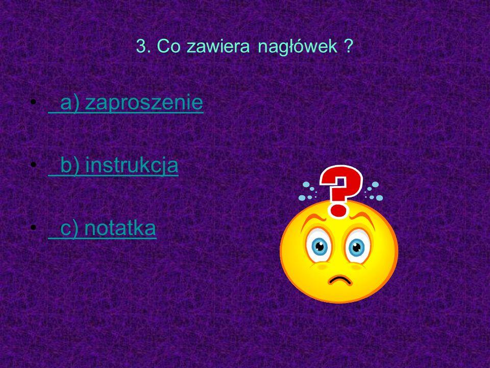 3. Co zawiera nagłówek a) zaproszenie b) instrukcja c) notatka