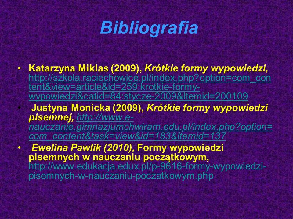 Bibliografia Katarzyna Miklas (2009), Krótkie formy wypowiedzi, http://szkola.raciechowice.pl/index.php option=com_con tent&view=article&id=259:krotkie-formy- wypowiedzi&catid=84:stycze-2009&Itemid=200109 http://szkola.raciechowice.pl/index.php option=com_con tent&view=article&id=259:krotkie-formy- wypowiedzi&catid=84:stycze-2009&Itemid=200109 Justyna Monicka (2009), Krótkie formy wypowiedzi pisemnej, http://www.e- nauczanie.gimnazjumchwiram.edu.pl/index.php option= com_content&task=view&id=183&Itemid=137http://www.e- nauczanie.gimnazjumchwiram.edu.pl/index.php option= com_content&task=view&id=183&Itemid=137 Ewelina Pawlik (2010), Formy wypowiedzi pisemnych w nauczaniu początkowym, http://www.edukacja.edux.pl/p-9616-formy-wypowiedzi- pisemnych-w-nauczaniu-poczatkowym.php