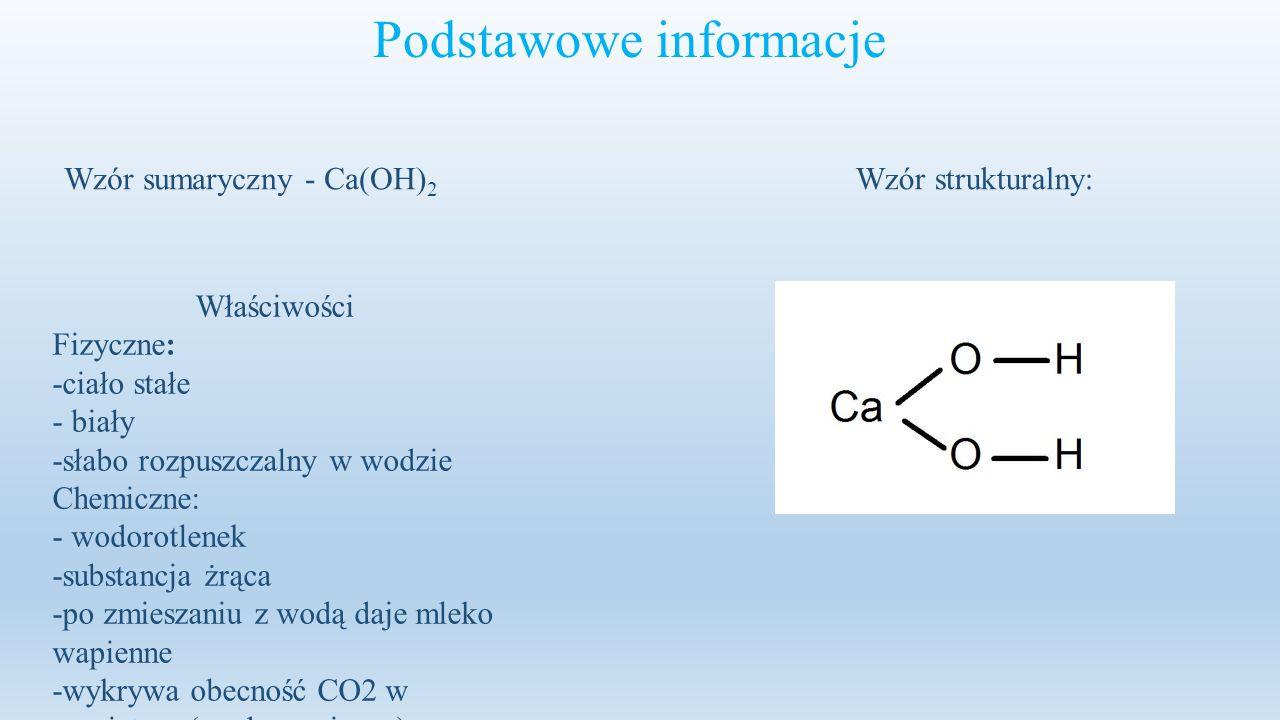 Podstawowe informacje Wzór sumaryczny - Ca(OH) 2 Wzór strukturalny: Właściwości Fizyczne: -ciało stałe - biały -słabo rozpuszczalny w wodzie Chemiczne