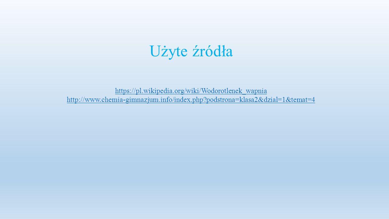 Użyte źródła https://pl.wikipedia.org/wiki/Wodorotlenek_wapnia http://www.chemia-gimnazjum.info/index.php?podstrona=klasa2&dzial=1&temat=4