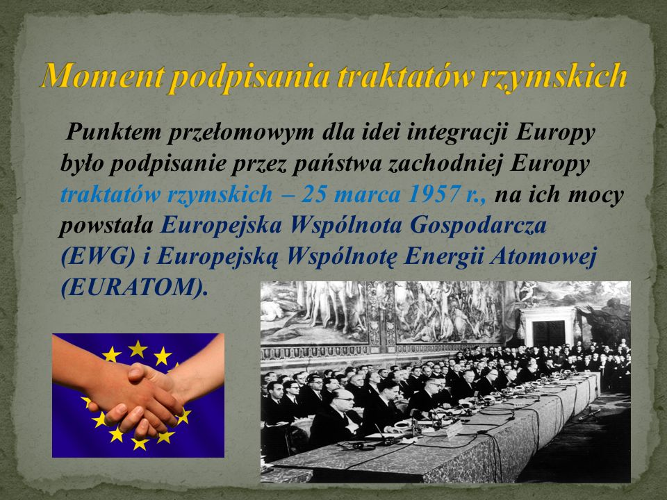Punktem przełomowym dla idei integracji Europy było podpisanie przez państwa zachodniej Europy traktatów rzymskich – 25 marca 1957 r., na ich mocy powstała Europejska Wspólnota Gospodarcza (EWG) i Europejską Wspólnotę Energii Atomowej (EURATOM).