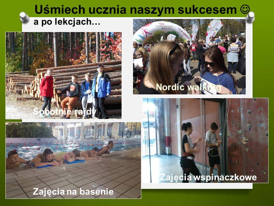 a po lekcjach… Uśmiech ucznia naszym sukcesem Sobotnie rajdy Zajęcia na basenie Zajęcia wspinaczkowe Nordic walking