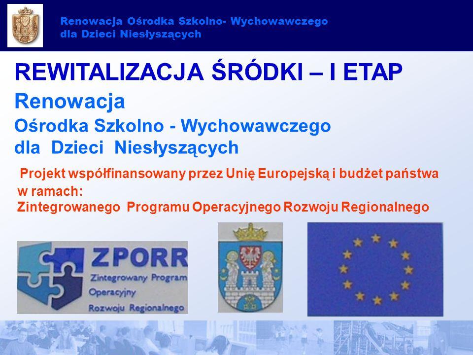 Renowacja Ośrodka Szkolno- Wychowawczego dla Dzieci Niesłyszących REWITALIZACJA ŚRÓDKI – I ETAP Renowacja Ośrodka Szkolno - Wychowawczego dla Dzieci Niesłyszących Projekt współfinansowany przez Unię Europejską i budżet państwa w ramach: Zintegrowanego Programu Operacyjnego Rozwoju Regionalnego