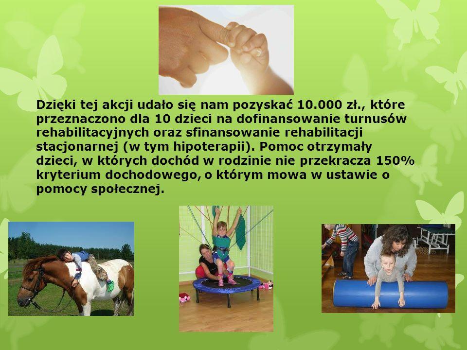 Dzięki tej akcji udało się nam pozyskać 10.000 zł., które przeznaczono dla 10 dzieci na dofinansowanie turnusów rehabilitacyjnych oraz sfinansowanie r