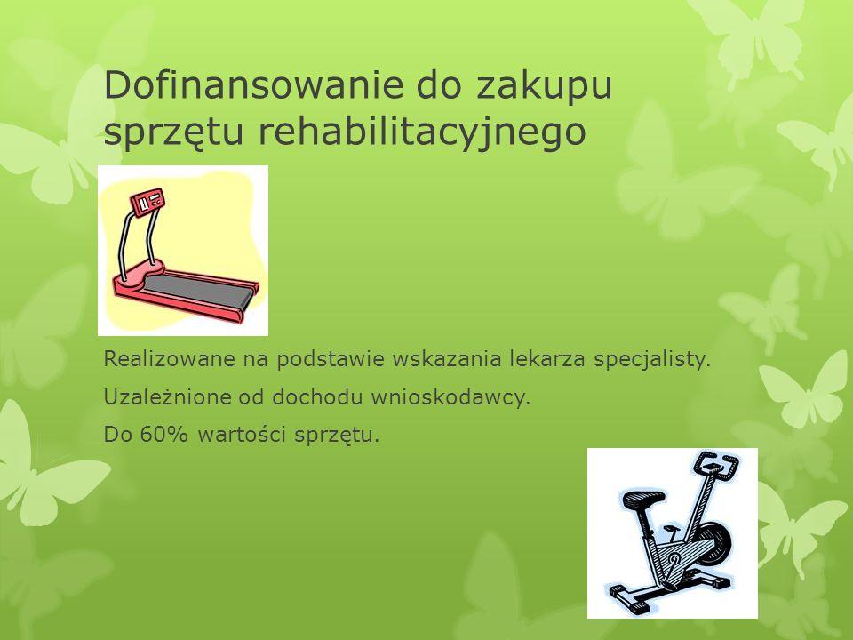 Dofinansowanie do zakupu sprzętu rehabilitacyjnego Realizowane na podstawie wskazania lekarza specjalisty. Uzależnione od dochodu wnioskodawcy. Do 60%
