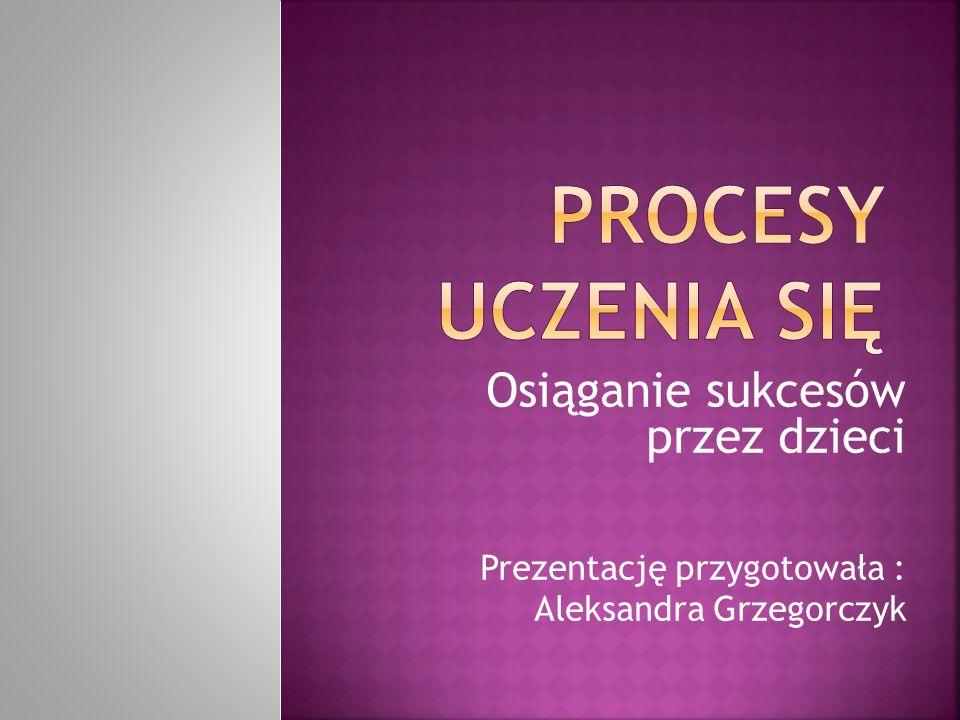 Osiąganie sukcesów przez dzieci Prezentację przygotowała : Aleksandra Grzegorczyk