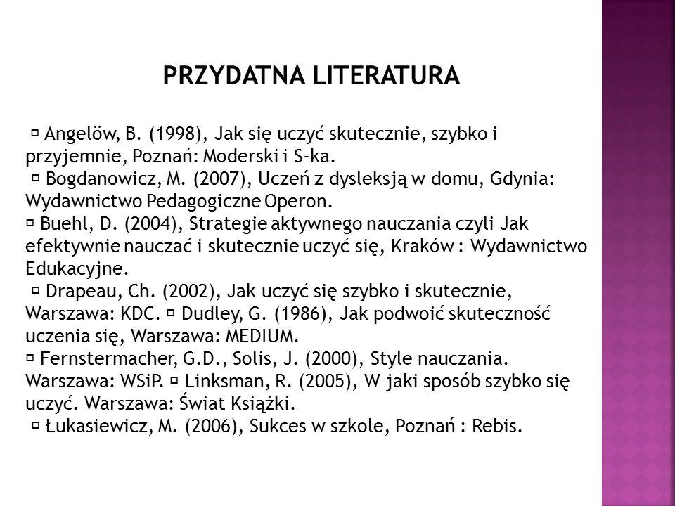 PRZYDATNA LITERATURA  Angelöw, B. (1998), Jak się uczyć skutecznie, szybko i przyjemnie, Poznań: Moderski i S-ka.  Bogdanowicz, M. (2007), Uczeń z d