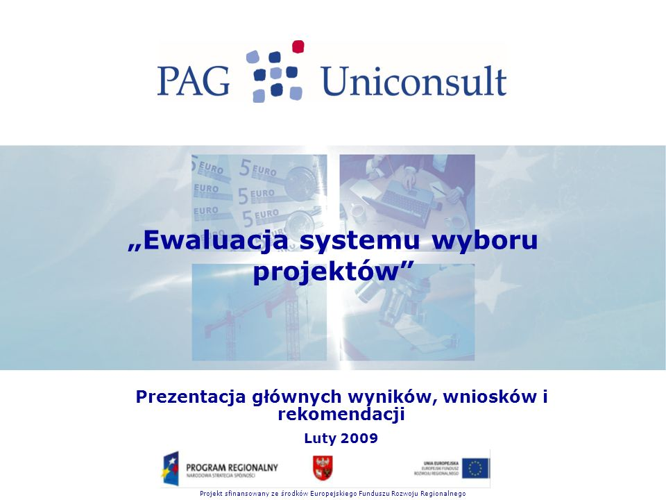 """Projekt sfinansowany ze środków Europejskiego Funduszu Rozwoju Regionalnego """"Ewaluacja systemu wyboru projektów Prezentacja głównych wyników, wniosków i rekomendacji Luty 2009"""