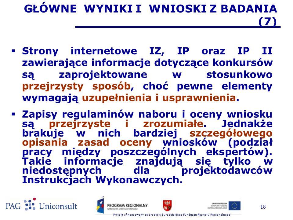 Projekt sfinansowany ze środków Europejskiego Funduszu Rozwoju Regionalnego 18 GŁÓWNE WYNIKI I WNIOSKI Z BADANIA (7)  Strony internetowe IZ, IP oraz IP II zawierające informacje dotyczące konkursów są zaprojektowane w stosunkowo przejrzysty sposób, choć pewne elementy wymagają uzupełnienia i usprawnienia.