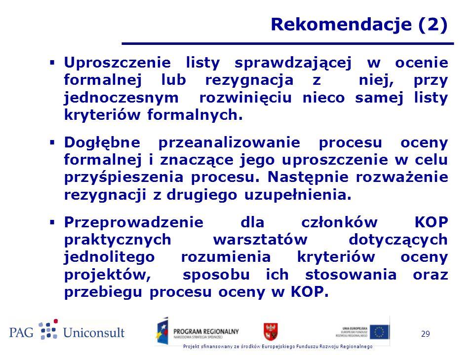 Projekt sfinansowany ze środków Europejskiego Funduszu Rozwoju Regionalnego 29 Rekomendacje (2)  Uproszczenie listy sprawdzającej w ocenie formalnej lub rezygnacja z niej, przy jednoczesnym rozwinięciu nieco samej listy kryteriów formalnych.