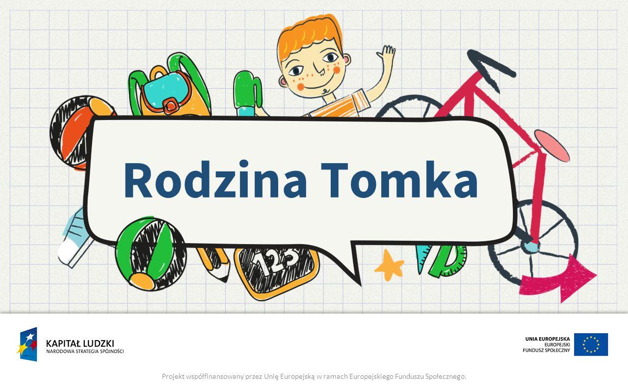 Rodzina Tomka Projekt współfinansowany przez Unię Europejską w ramach Europejskiego Funduszu Społecznego.
