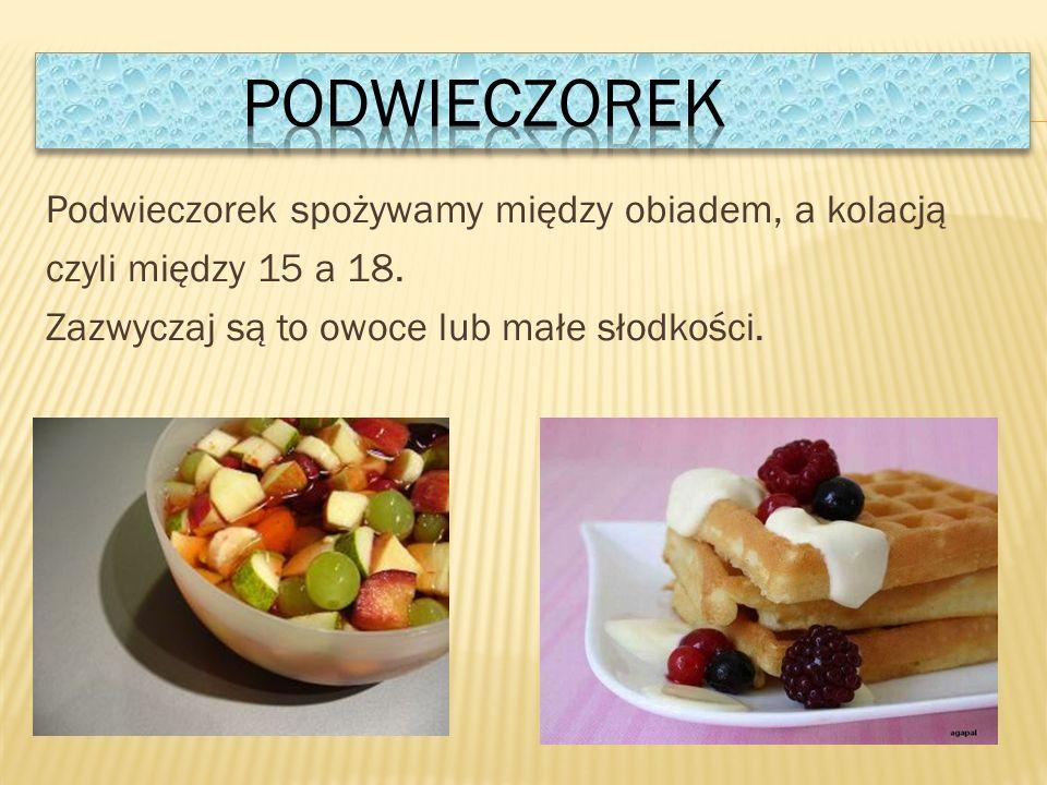 Podwieczorek spożywamy między obiadem, a kolacją czyli między 15 a 18.