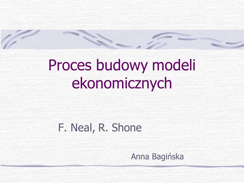 Proces budowy modeli ekonomicznych F. Neal, R. Shone Anna Bagińska