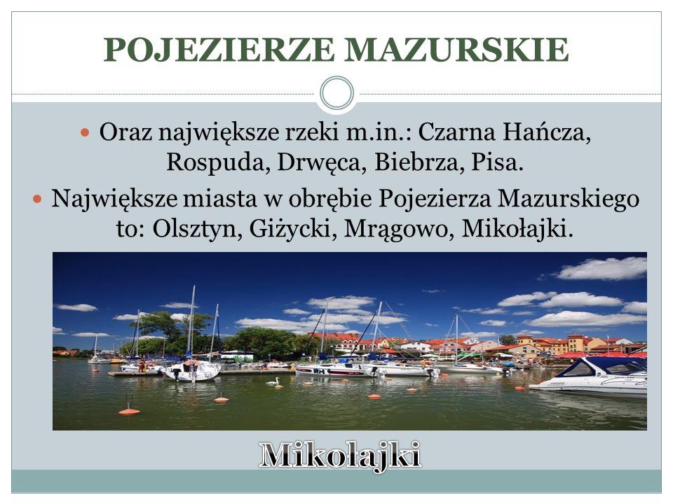 POJEZIERZE MAZURSKIE Oraz największe rzeki m.in.: Czarna Hańcza, Rospuda, Drwęca, Biebrza, Pisa. Największe miasta w obrębie Pojezierza Mazurskiego to