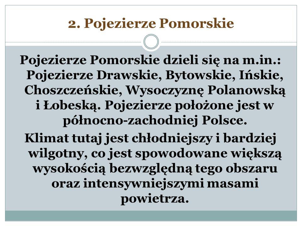 2. Pojezierze Pomorskie Pojezierze Pomorskie dzieli się na m.in.: Pojezierze Drawskie, Bytowskie, Ińskie, Choszczeńskie, Wysoczyznę Polanowską i Łobes