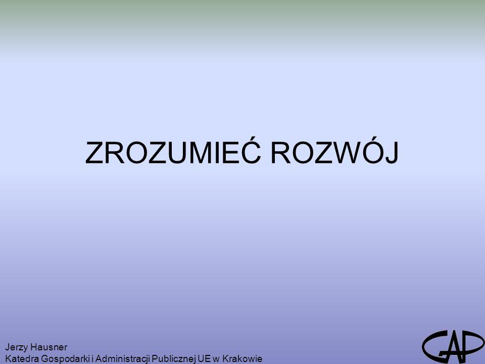 Jerzy Hausner Katedra Gospodarki i Administracji Publicznej UE w Krakowie ZROZUMIEĆ ROZWÓJ