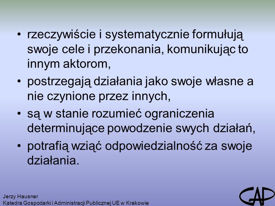 Jerzy Hausner Katedra Gospodarki i Administracji Publicznej UE w Krakowie rzeczywiście i systematycznie formułują swoje cele i przekonania, komunikując to innym aktorom, postrzegają działania jako swoje własne a nie czynione przez innych, są w stanie rozumieć ograniczenia determinujące powodzenie swych działań, potrafią wziąć odpowiedzialność za swoje działania.