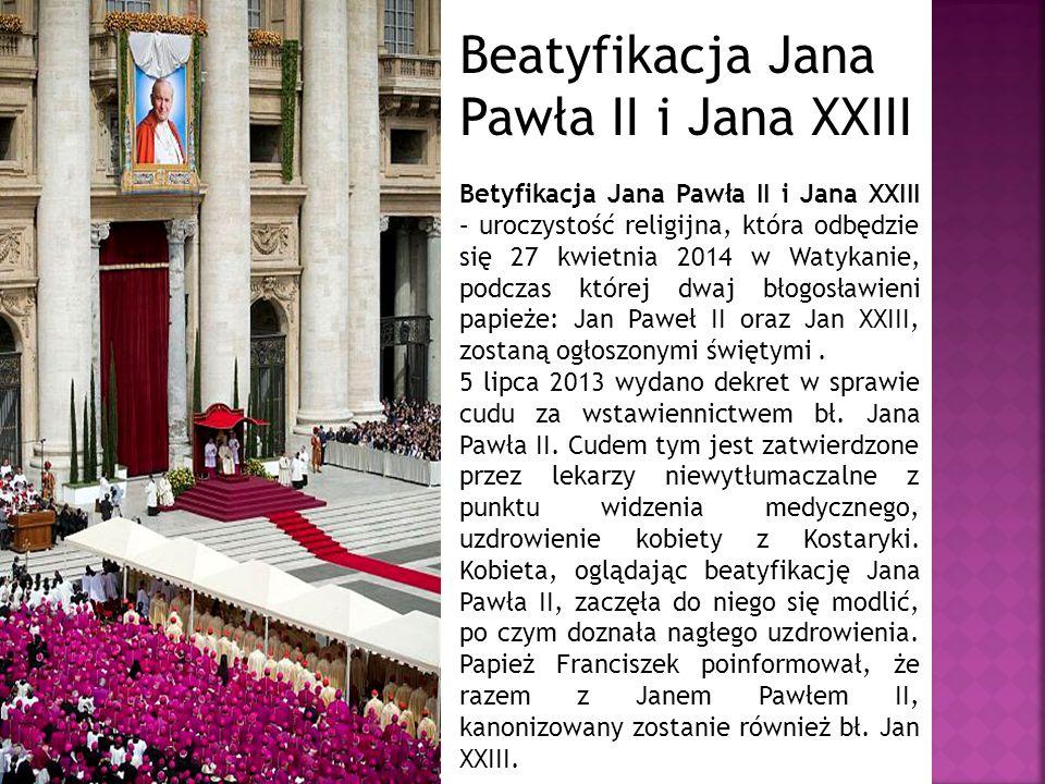 Beatyfikacja Jana Pawła II i Jana XXIII Betyfikacja Jana Pawła II i Jana XXIII – uroczystość religijna, która odbędzie się 27 kwietnia 2014 w Watykanie, podczas której dwaj błogosławieni papieże: Jan Paweł II oraz Jan XXIII, zostaną ogłoszonymi świętymi.