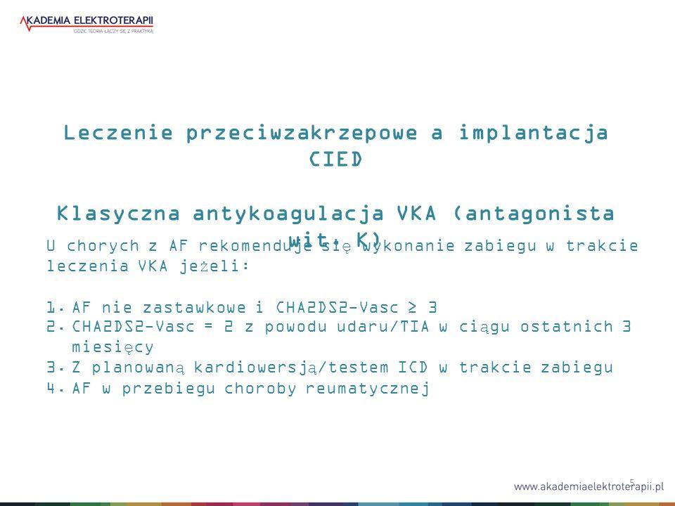 5 Leczenie przeciwzakrzepowe a implantacja CIED Klasyczna antykoagulacja VKA (antagonista wit. K) U chorych z AF rekomenduje się wykonanie zabiegu w t