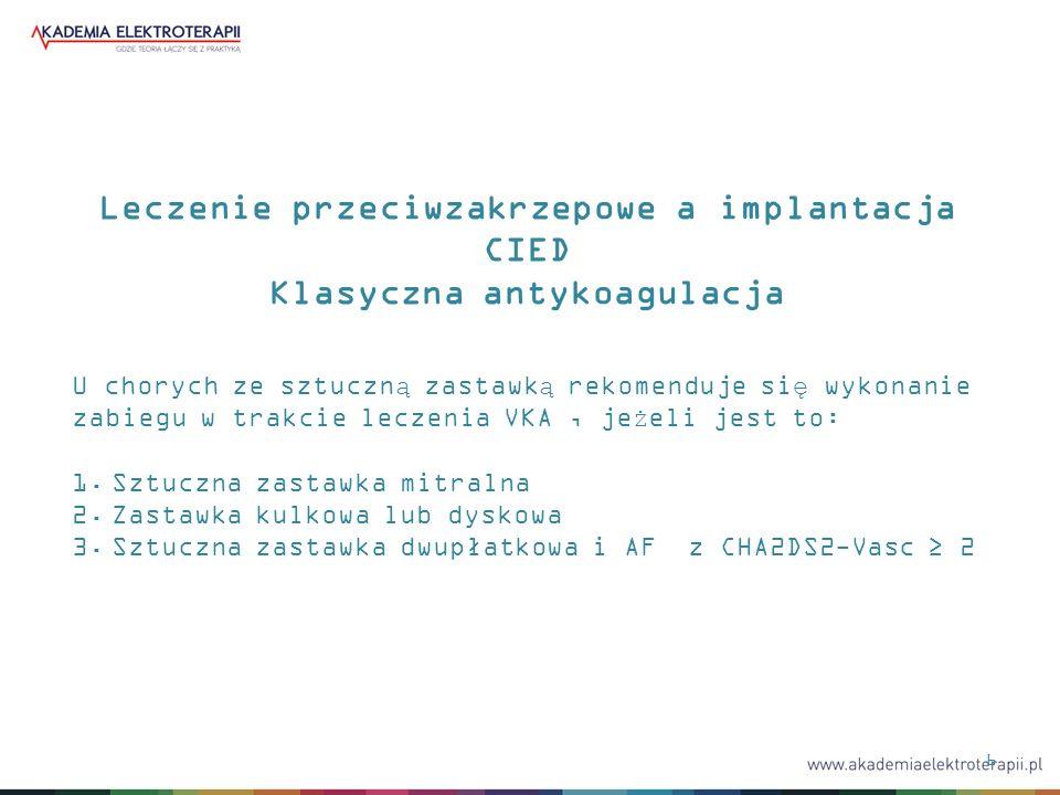 6 Leczenie przeciwzakrzepowe a implantacja CIED Klasyczna antykoagulacja U chorych ze sztuczną zastawką rekomenduje się wykonanie zabiegu w trakcie le