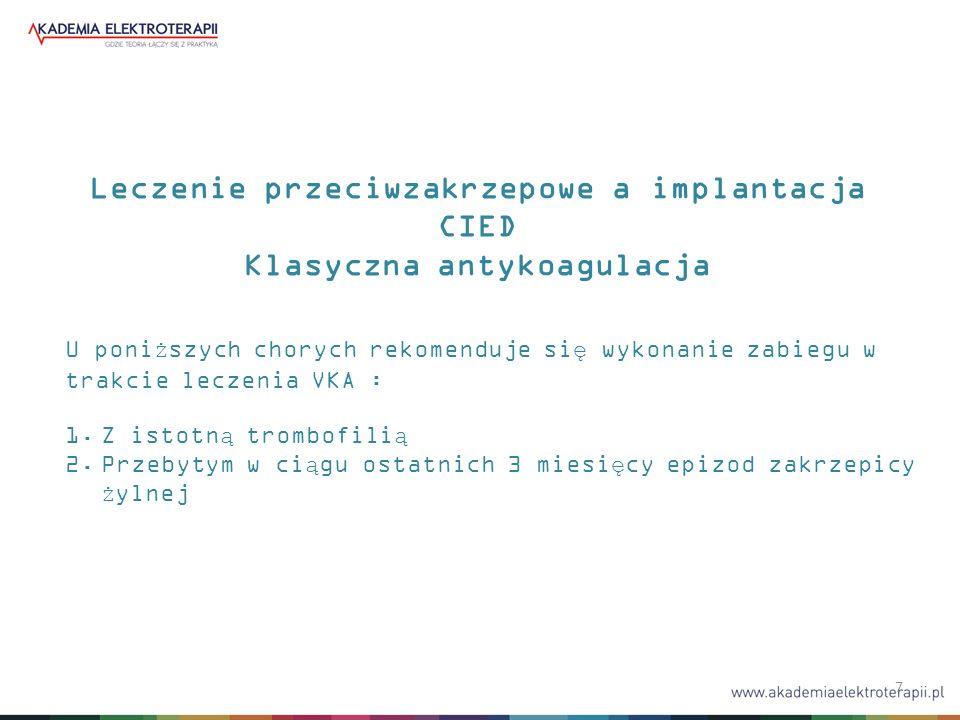 7 Leczenie przeciwzakrzepowe a implantacja CIED Klasyczna antykoagulacja U poniższych chorych rekomenduje się wykonanie zabiegu w trakcie leczenia VKA : 1.Z istotną trombofilią 2.Przebytym w ciągu ostatnich 3 miesięcy epizod zakrzepicy żylnej