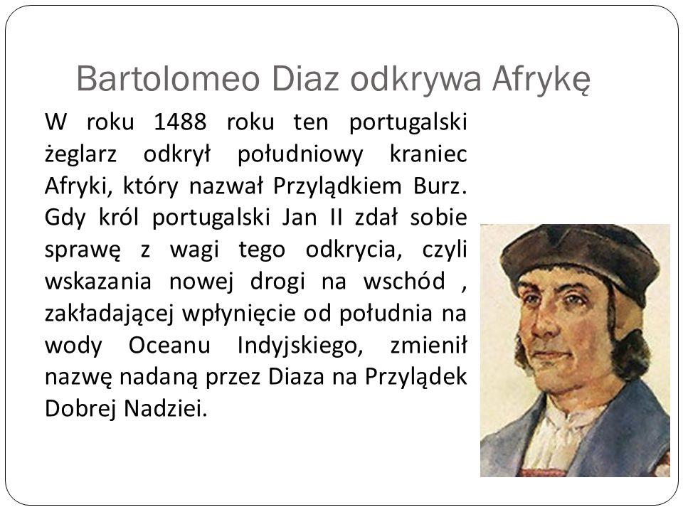 Bartolomeo Diaz odkrywa Afrykę W roku 1488 roku ten portugalski żeglarz odkrył południowy kraniec Afryki, który nazwał Przylądkiem Burz. Gdy król port