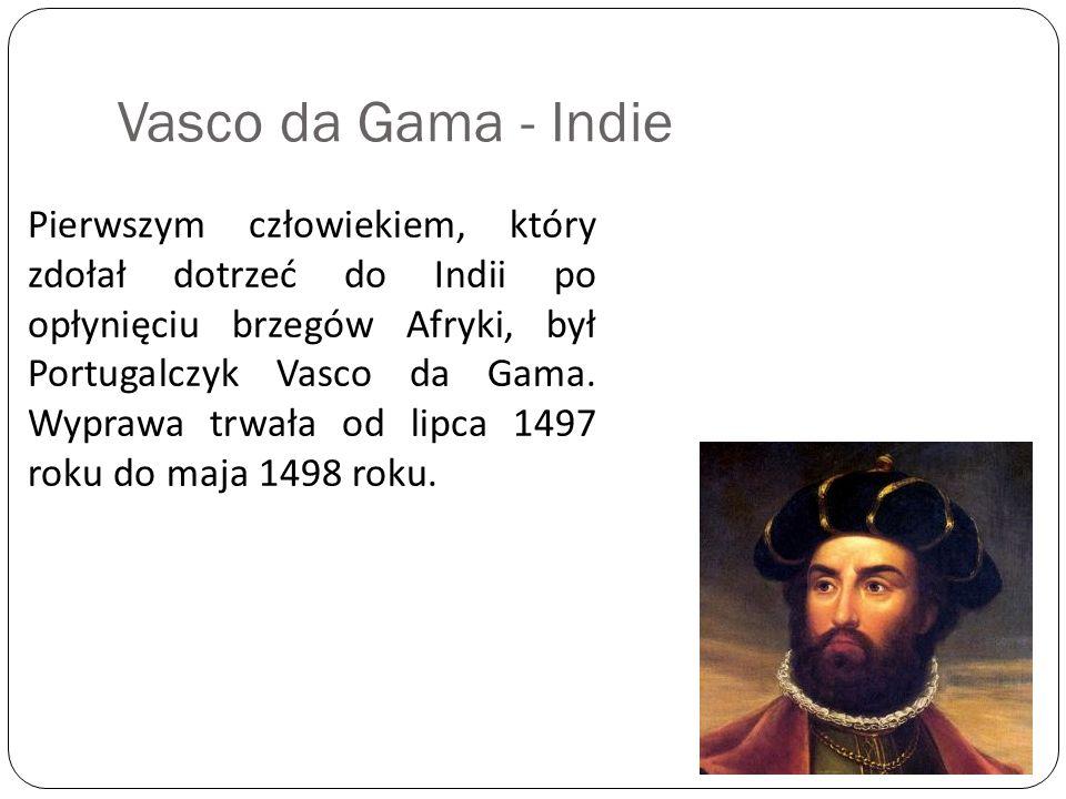 Vasco da Gama - Indie Pierwszym człowiekiem, który zdołał dotrzeć do Indii po opłynięciu brzegów Afryki, był Portugalczyk Vasco da Gama. Wyprawa trwał