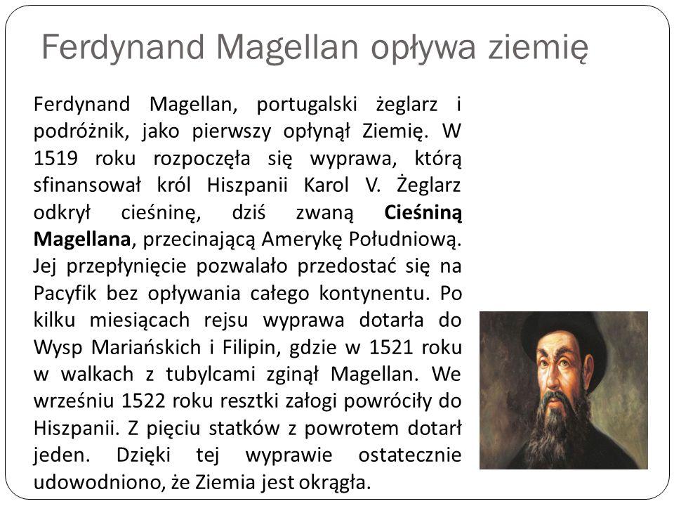 Ferdynand Magellan opływa ziemię Ferdynand Magellan, portugalski żeglarz i podróżnik, jako pierwszy opłynął Ziemię. W 1519 roku rozpoczęła się wyprawa