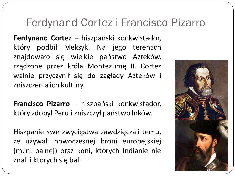 Ferdynand Cortez i Francisco Pizarro Ferdynand Cortez – hiszpański konkwistador, który podbił Meksyk. Na jego terenach znajdowało się wielkie państwo