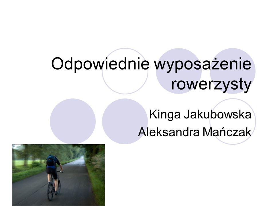 Odpowiednie wyposażenie rowerzysty Kinga Jakubowska Aleksandra Mańczak