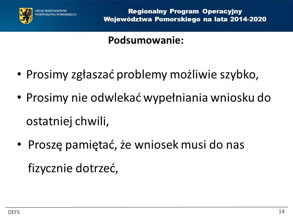 Regionalny Program Operacyjny Województwa Pomorskiego na lata 2014-2020 DEFS 14 Podsumowanie: Prosimy zgłaszać problemy możliwie szybko, Prosimy nie odwlekać wypełniania wniosku do ostatniej chwili, Proszę pamiętać, że wniosek musi do nas fizycznie dotrzeć,