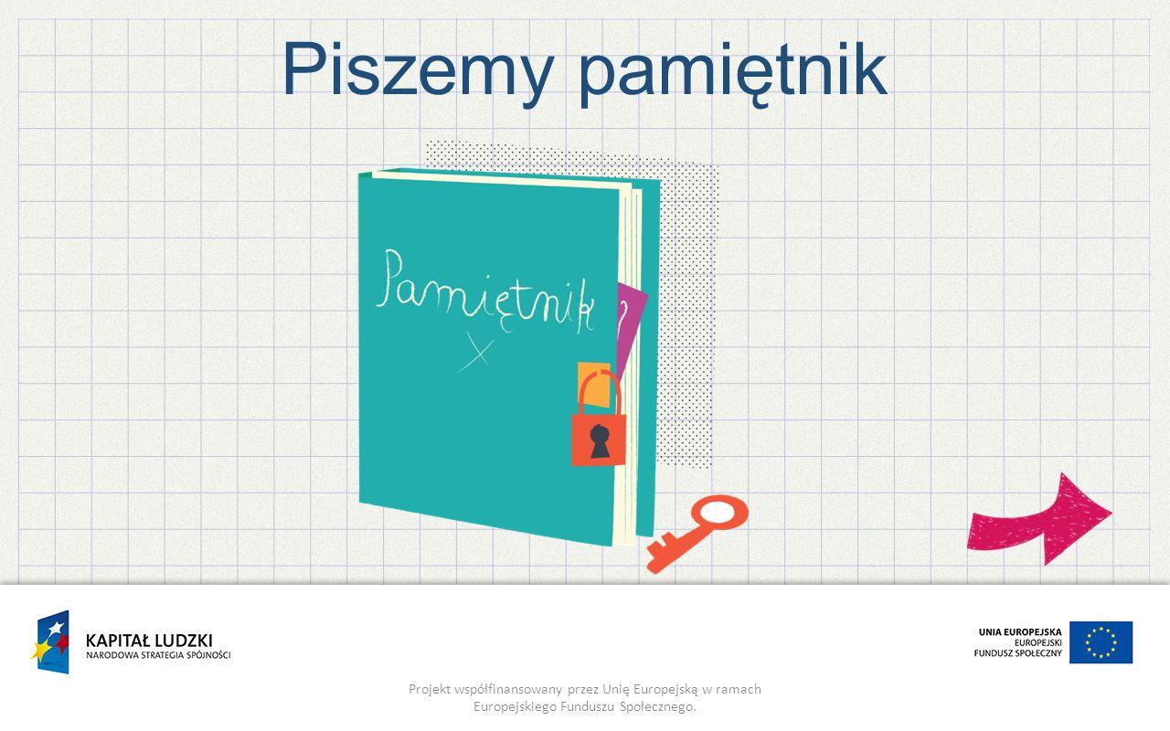 Projekt współfinansowany przez Unię Europejską w ramach Europejskiego Funduszu Społecznego. Piszemy pamiętnik