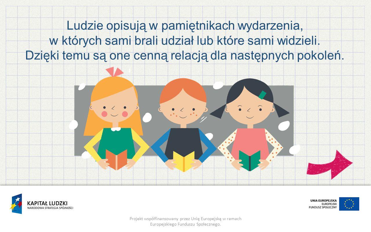 Projekt współfinansowany przez Unię Europejską w ramach Europejskiego Funduszu Społecznego. Ludzie opisują w pamiętnikach wydarzenia, w których sami b