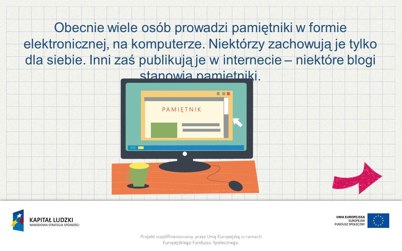 Projekt współfinansowany przez Unię Europejską w ramach Europejskiego Funduszu Społecznego. Obecnie wiele osób prowadzi pamiętniki w formie elektronic