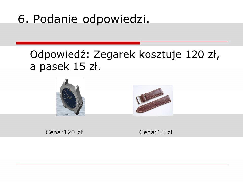 6. Podanie odpowiedzi. Odpowiedź: Zegarek kosztuje 120 zł, a pasek 15 zł. Cena:120 złCena:15 zł