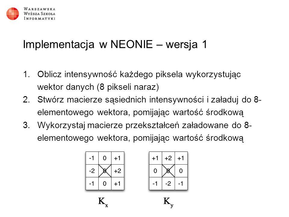 Implementacja w NEONIE – wersja 1 1.Oblicz intensywność każdego piksela wykorzystując wektor danych (8 pikseli naraz) 2.Stwórz macierze sąsiednich intensywności i załaduj do 8- elementowego wektora, pomijając wartość środkową 3.Wykorzystaj macierze przekształceń załadowane do 8- elementowego wektora, pomijając wartość środkową