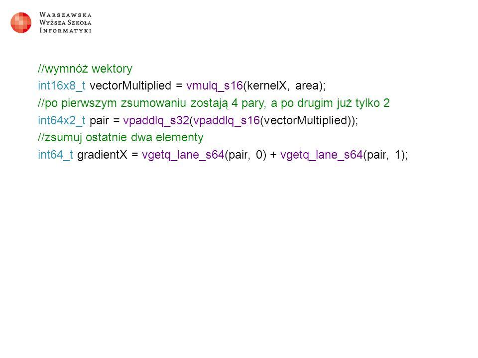 //wymnóż wektory int16x8_t vectorMultiplied = vmulq_s16(kernelX, area); //po pierwszym zsumowaniu zostają 4 pary, a po drugim już tylko 2 int64x2_t pair = vpaddlq_s32(vpaddlq_s16(vectorMultiplied)); //zsumuj ostatnie dwa elementy int64_t gradientX = vgetq_lane_s64(pair, 0) + vgetq_lane_s64(pair, 1);