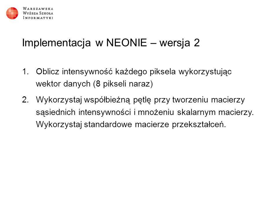 Implementacja w NEONIE – wersja 2 1.Oblicz intensywność każdego piksela wykorzystując wektor danych (8 pikseli naraz) 2.Wykorzystaj współbieżną pętlę przy tworzeniu macierzy sąsiednich intensywności i mnożeniu skalarnym macierzy.