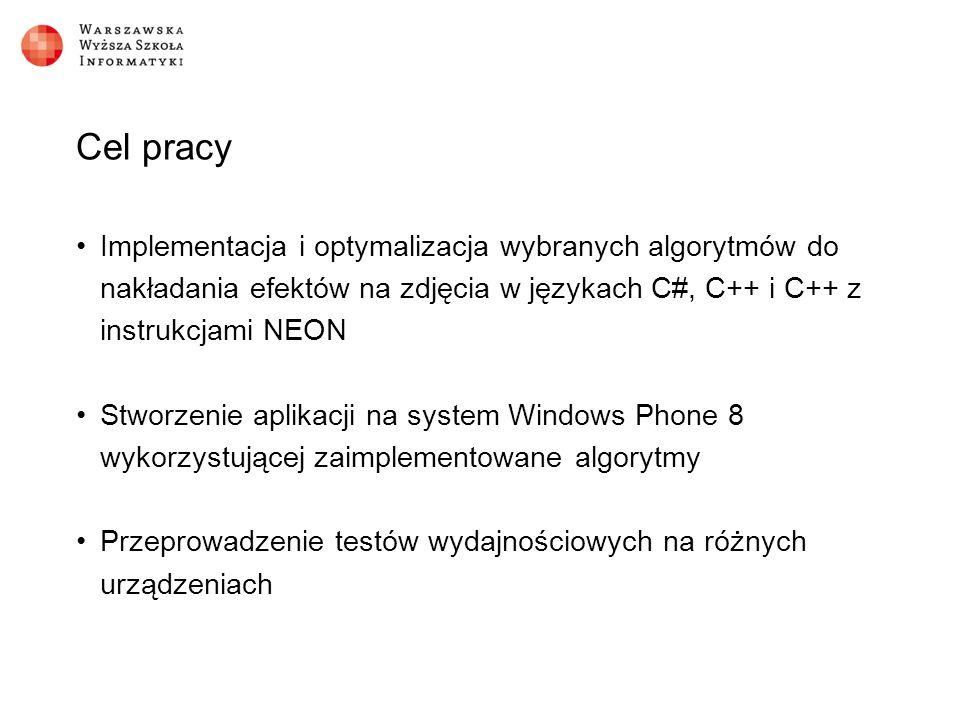 Cel pracy Implementacja i optymalizacja wybranych algorytmów do nakładania efektów na zdjęcia w językach C#, C++ i C++ z instrukcjami NEON Stworzenie aplikacji na system Windows Phone 8 wykorzystującej zaimplementowane algorytmy Przeprowadzenie testów wydajnościowych na różnych urządzeniach