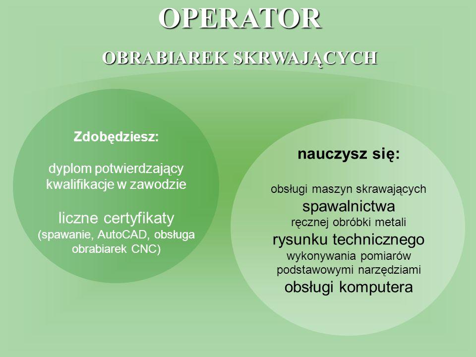 OPERATOR OBRABIAREK SKRWAJĄCYCH Zdobędziesz: dyplom potwierdzający kwalifikacje w zawodzie liczne certyfikaty (spawanie, AutoCAD, obsługa obrabiarek CNC) nauczysz się: obsługi maszyn skrawających spawalnictwa ręcznej obróbki metali rysunku technicznego wykonywania pomiarów podstawowymi narzędziami obsługi komputera