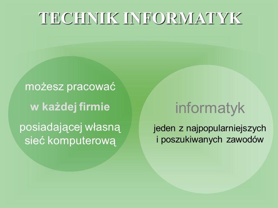 TECHNIK INFORMATYK możesz pracować w każdej firmie posiadającej własną sieć komputerową informatyk jeden z najpopularniejszych i poszukiwanych zawodów