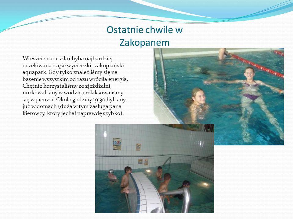 Ostatnie chwile w Zakopanem Wreszcie nadeszła chyba najbardziej oczekiwana część wycieczki- zakopiański aquapark.