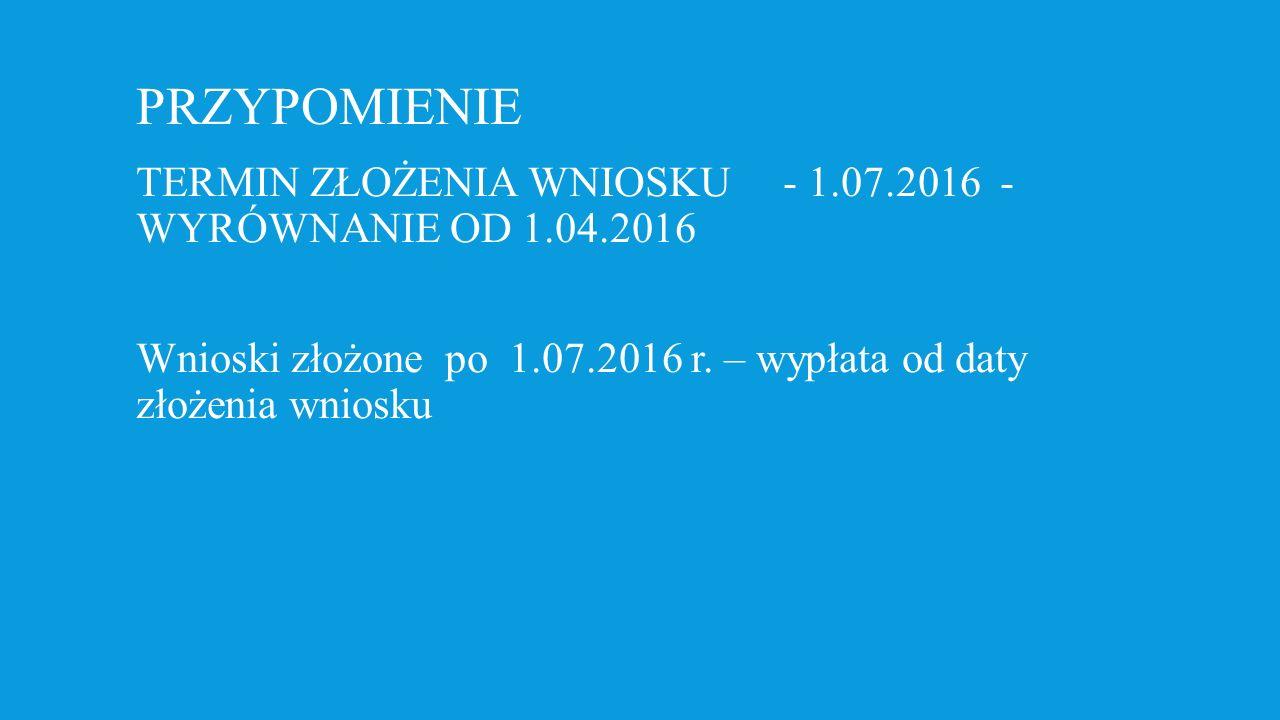 PRZYPOMIENIE TERMIN ZŁOŻENIA WNIOSKU - 1.07.2016 - WYRÓWNANIE OD 1.04.2016 Wnioski złożone po 1.07.2016 r.