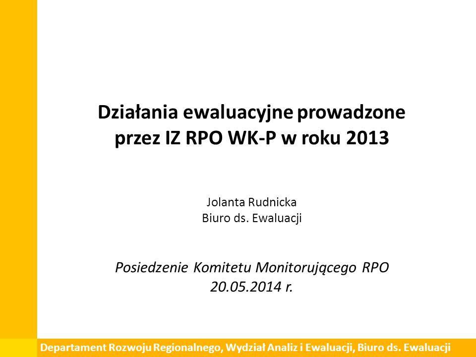 Działania ewaluacyjne prowadzone przez IZ RPO WK-P w roku 2013 Jolanta Rudnicka Biuro ds.