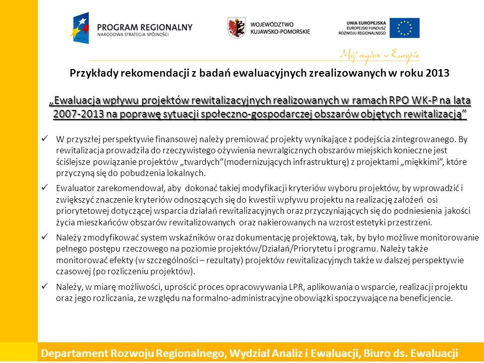 """Przykłady rekomendacji z badań ewaluacyjnych zrealizowanych w roku 2013 """"Ewaluacja wpływu projektów rewitalizacyjnych realizowanych w ramach RPO WK-P na lata 2007-2013 na poprawę sytuacji społeczno-gospodarczej obszarów objętych rewitalizacją W przyszłej perspektywie finansowej należy premiować projekty wynikające z podejścia zintegrowanego."""