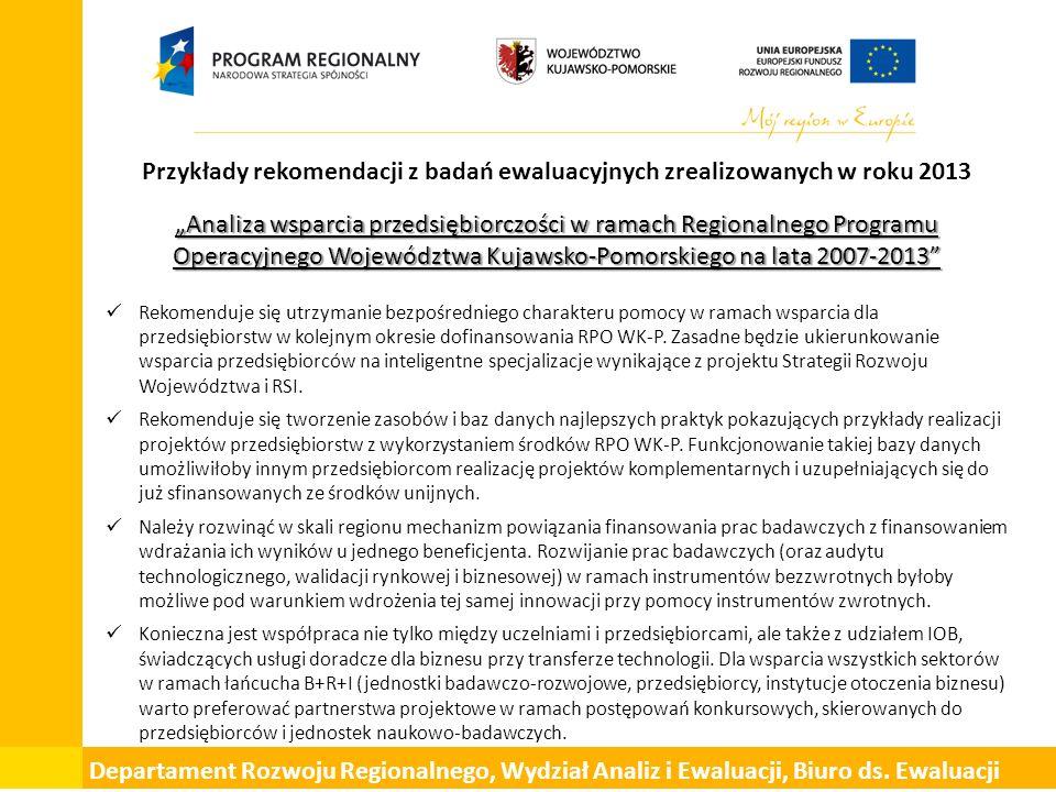 """Przykłady rekomendacji z badań ewaluacyjnych zrealizowanych w roku 2013 """"Analiza wsparcia przedsiębiorczości w ramach Regionalnego Programu Operacyjnego Województwa Kujawsko-Pomorskiego na lata 2007-2013 Rekomenduje się utrzymanie bezpośredniego charakteru pomocy w ramach wsparcia dla przedsiębiorstw w kolejnym okresie dofinansowania RPO WK-P."""