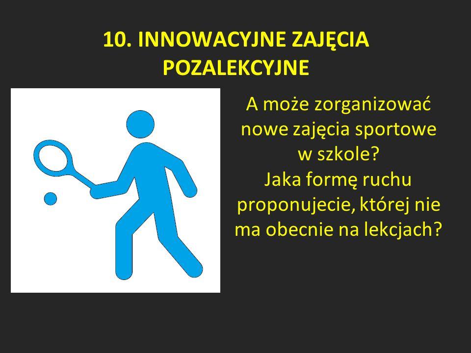 10. INNOWACYJNE ZAJĘCIA POZALEKCYJNE A może zorganizować nowe zajęcia sportowe w szkole.