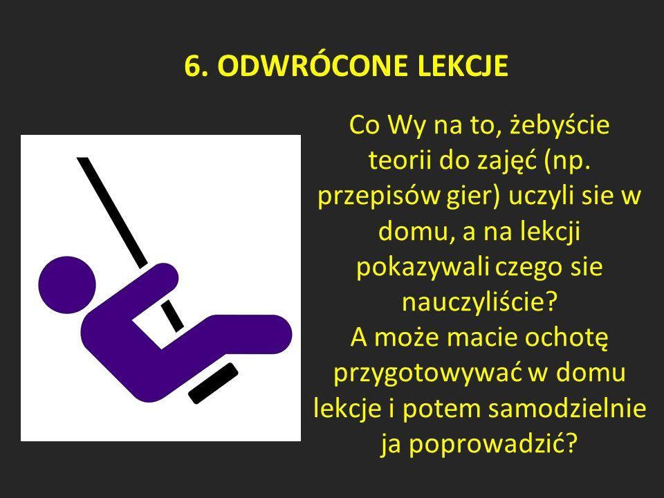6. ODWRÓCONE LEKCJE Co Wy na to, żebyście teorii do zajęć (np.